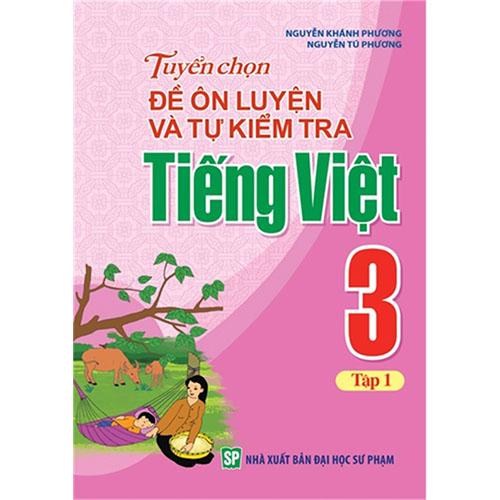 Tuyển Chọn Đề Ôn Luyện Và Tự Kiểm Tra Tiếng Việt Lớp 3 - Tập 1