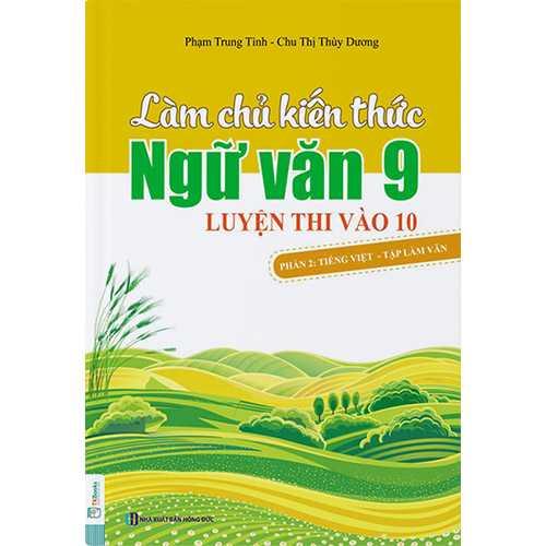 Làm Chủ Kiến Thức Ngữ Văn 9 – Luyện Thi Vào Lớp 10 Phần 2: Tiếng Việt – Tập Làm Văn